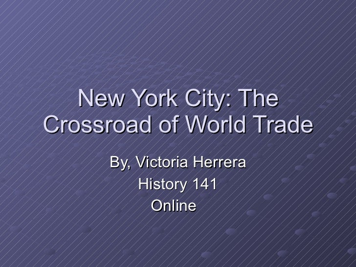 New York City: The Crossroad of World Trade By, Victoria Herrera History 141 Online
