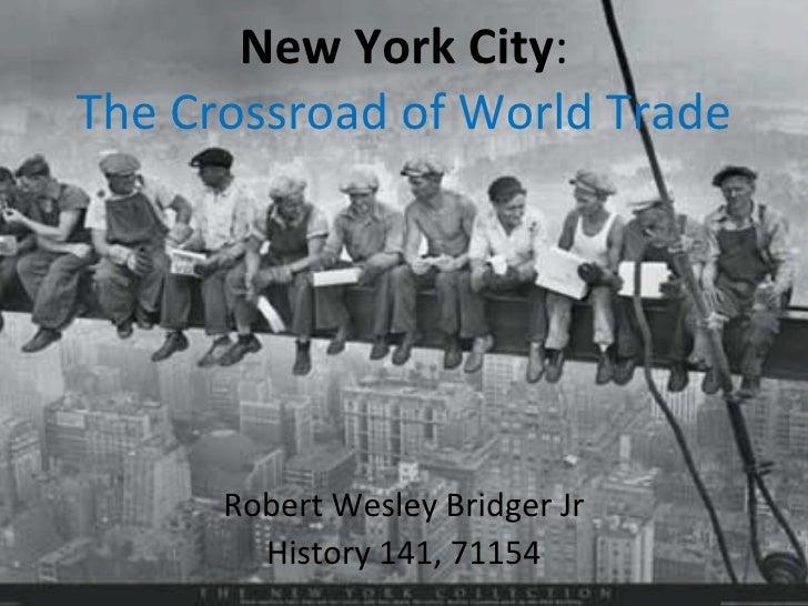New York City : The Crossroad of World Trade Robert Wesley Bridger Jr History 141, 71154