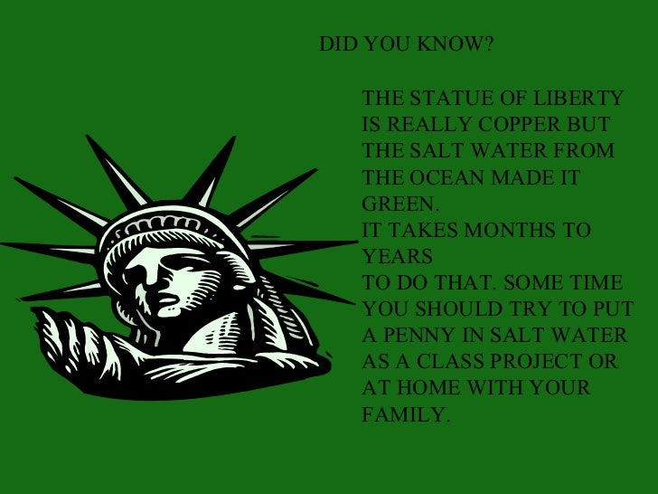 DID YOU KNOW?   THE STATUE OF LIBERTY   IS REALLY COPPER BUT   THE SALT WATER FROM   THE OCEAN MADE IT   GREEN.   IT TAKES...