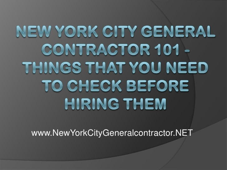 New York City General Contractor 101 - Things That You Need to Check Before Hiring Them<br />www.NewYorkCityGeneralcontrac...