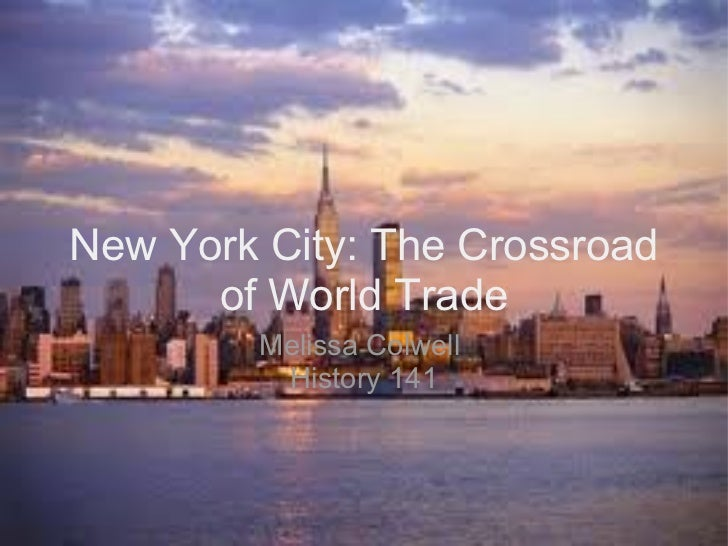 New York City: The Crossroad of World Trade Melissa Colwell  History 141