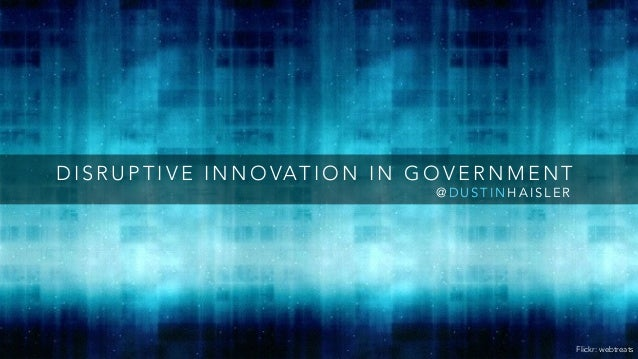 DISRUPTIVE INNOVATION IN GOVERNMENT  @DUSTINHAISLER  Flickr: webtreats