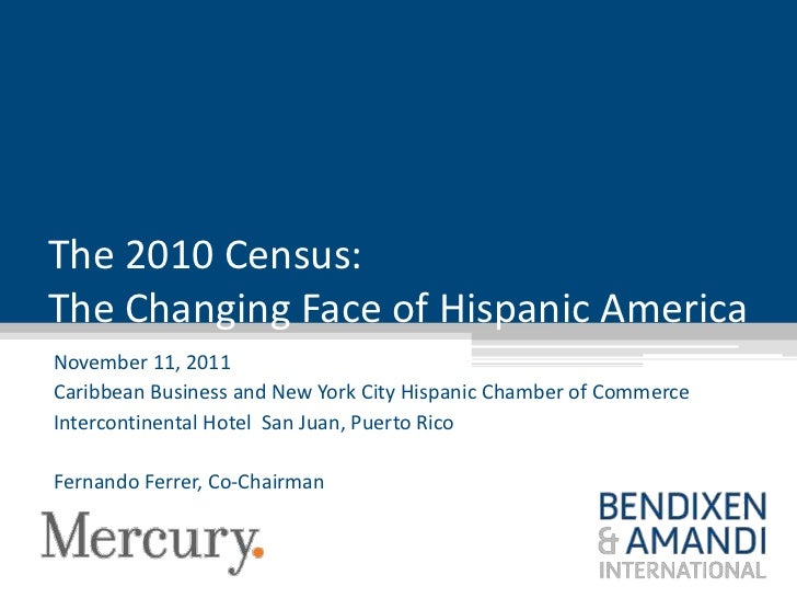 The 2010 Census:The Changing Face of Hispanic AmericaNovember 11, 2011Caribbean Business and New York City Hispanic Chambe...