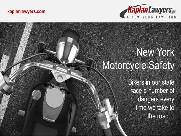 kaplanlawyers.com New York Motorcycle Safety Bikers in our state face a number of dangers every time we take to the road…