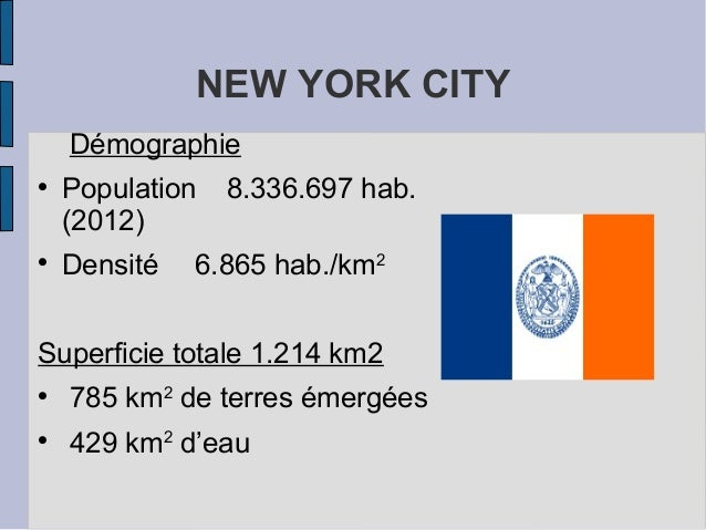 NEW YORK CITY Démographie  Population 8.336.697 hab. (2012)  Densité 6.865 hab./km2 Superficie totale 1.214 km2  785 km...