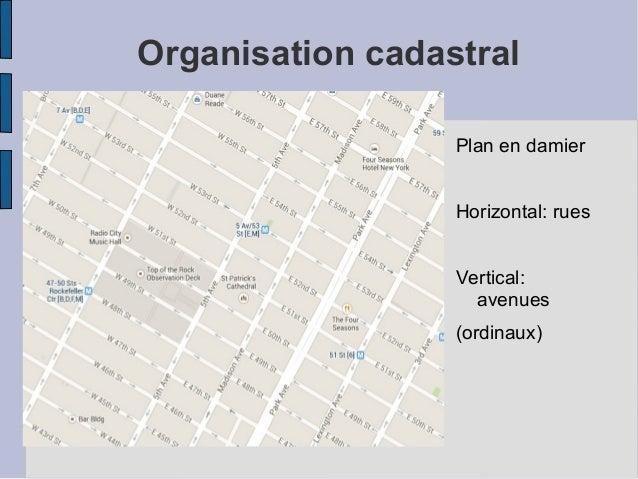 Organisation cadastral Plan en damier Horizontal: rues Vertical: avenues (ordinaux)