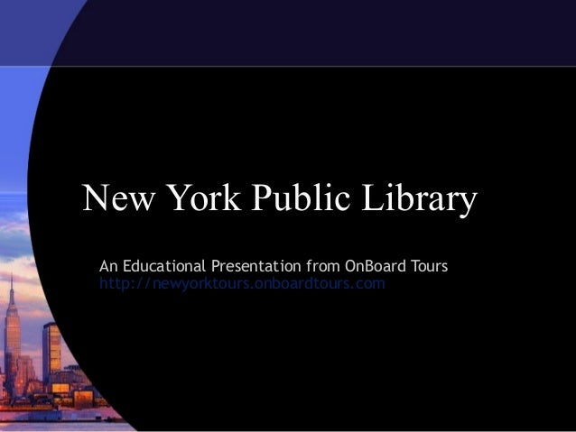 New York Public LibraryAn Educational Presentation from OnBoard Tourshttp://newyorktours.onboardtours.com