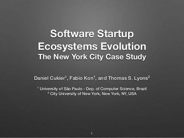 Software Startup Ecosystems Evolution The New York City Case Study Daniel Cukier1, Fabio Kon1, and Thomas S. Lyons2 1 Univ...