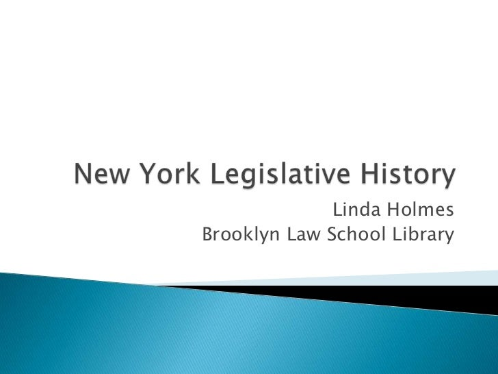 New York Legislative History<br />Linda Holmes<br />Brooklyn Law School Library<br />
