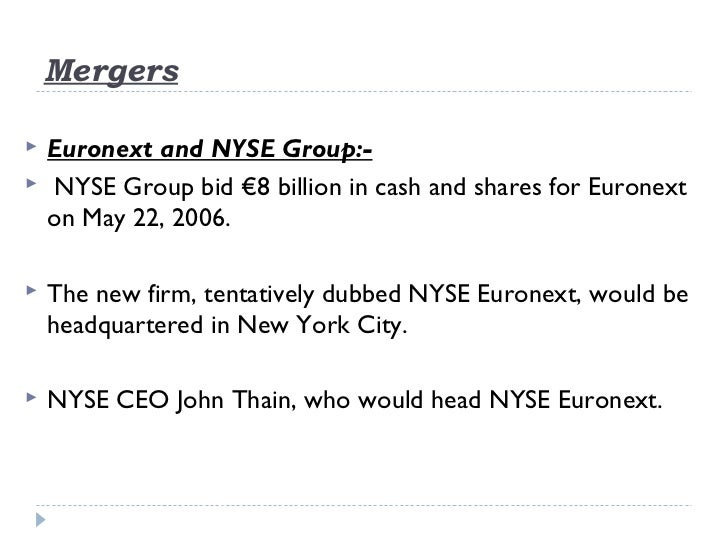 Mergers   Euronext and NYSE Group:-    NYSE Group bid €8 billion in cash and shares forEuronext    on May 22, 2006.   ...