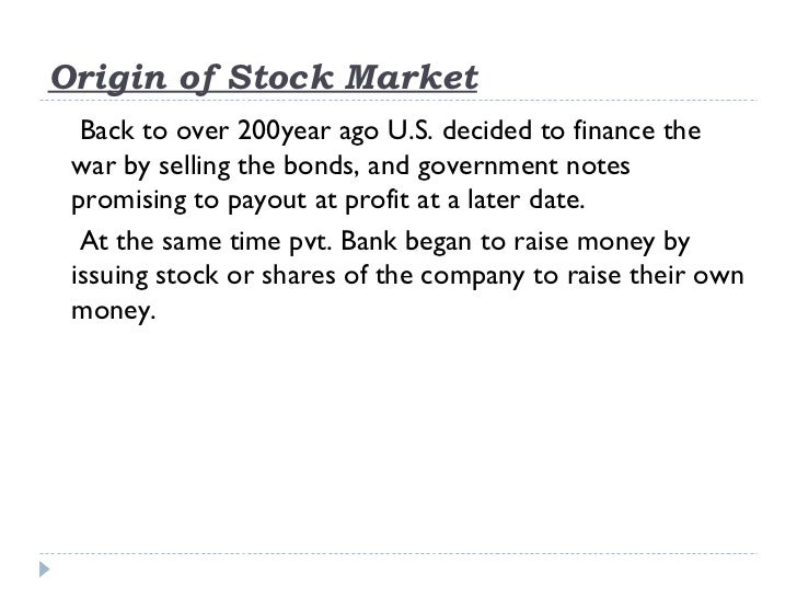 Origin of Stock Market  Back to over 200year ago U.S. decided to finance the war by selling the bonds, and government note...