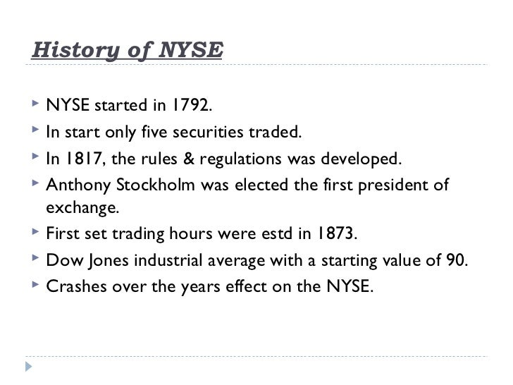History of NYSE   NYSE started in 1792.   In start only five securities traded.   In 1817, the rules & regulations was ...