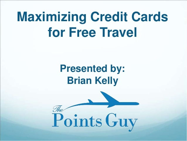 Maximizing Credit Cards for Free Travel Presented by: Brian Kelly