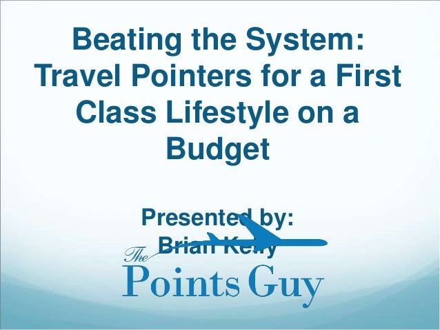 Beating the System: Travel Pointers for a First Class Lifestyle on a Budget Presented by: Brian Kelly