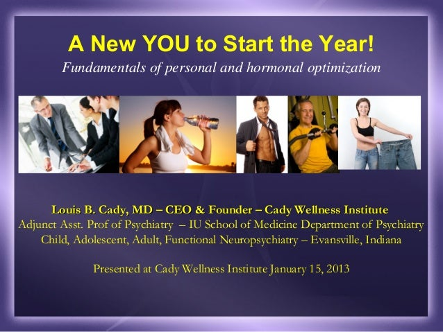 A New YOU to Start the Year!        Fundamentals of personal and hormonal optimization      Louis B. Cady, MD – CEO & Foun...