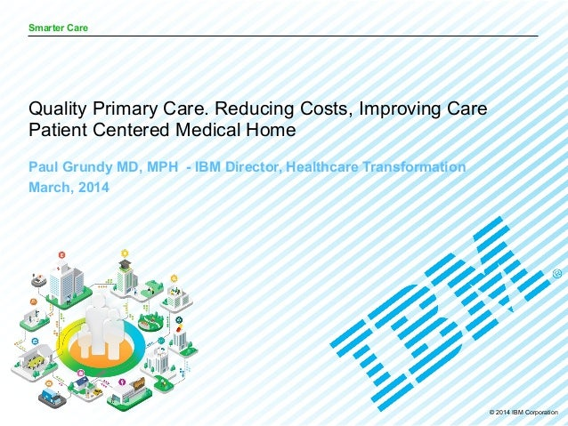 © 2014 IBM Corporation Smarter Care Paul Grundy MD, MPH - IBM Director, Healthcare Transformation March, 2014 Quality Prim...