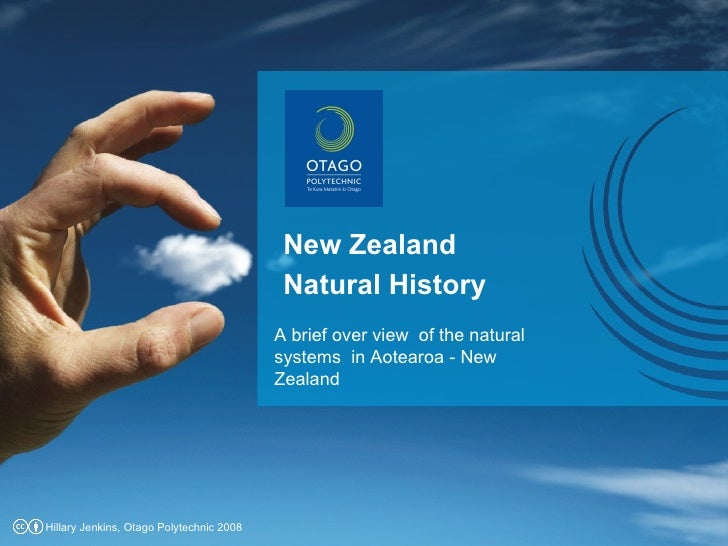 New Zealand Natural History A brief over view  of the natural systems  in Aotearoa - New Zealand  Hillary Jenkins, Otago P...