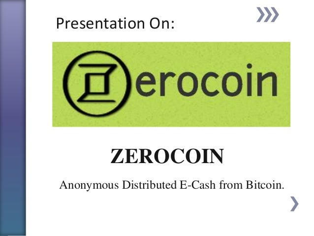 Presentation On:  ZEROCOIN Anonymous Distributed E-Cash from Bitcoin.