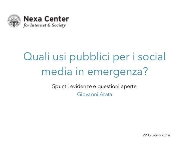 22 Giugno 2016 Quali usi pubblici per i social media in emergenza? Spunti, evidenze e questioni aperte Giovanni Arata