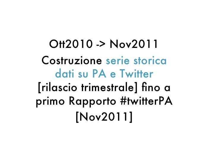 Ott2010 -> Nov2011 Costruzione serie storica     dati su PA e Twitter[rilascio trimestrale] fino aprimo Rapporto #twitterPA...