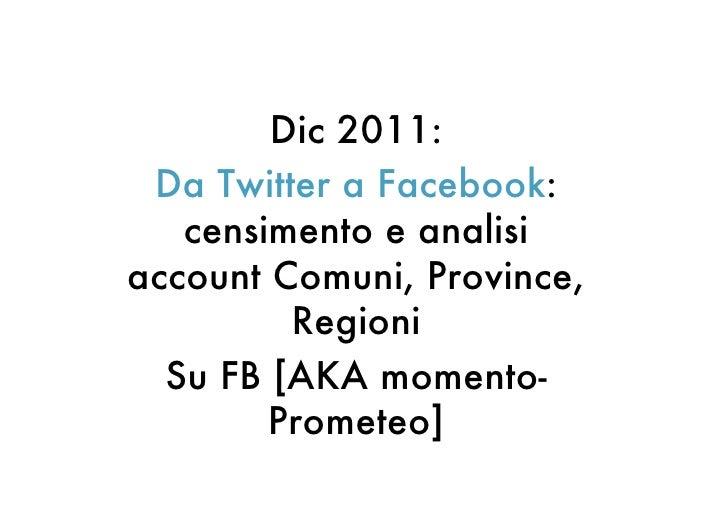 Dic 2011: Da Twitter a Facebook:   censimento e analisiaccount Comuni, Province,         Regioni  Su FB [AKA momento-     ...