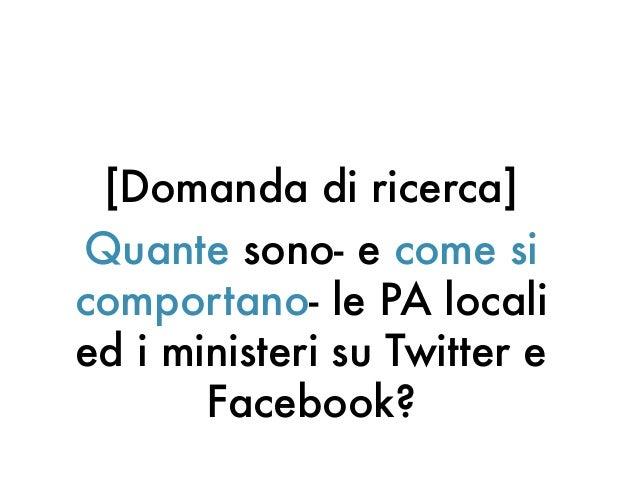 [Domanda di ricerca]Quante sono- e come sicomportano- le PA localied i ministeri su Twitter eFacebook?