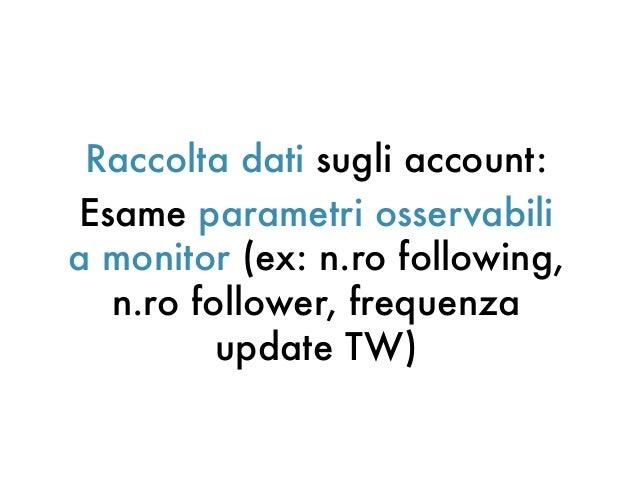 Raccolta dati sugli account:Esame parametri osservabilia monitor (ex: n.ro following,n.ro follower, frequenzaupdate TW)
