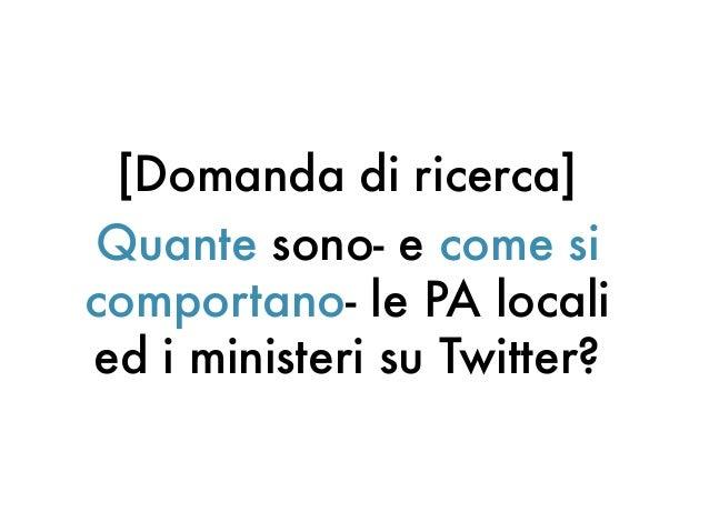[Domanda di ricerca]Quante sono- e come sicomportano- le PA localied i ministeri su Twitter?
