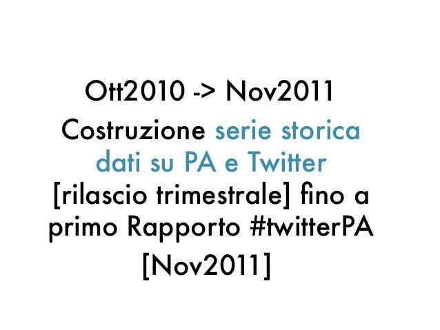 Ott2010 -> Nov2011Costruzione serie storicadati su PA e Twitter[rilascio trimestrale] fno aprimo Rapporto #twitterPA[Nov20...