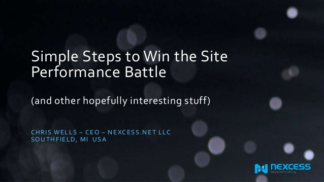 Simple Steps to Win the Site Performance Battle (and other hopefully interesting stuff) CHRIS WELLS – CEO – NEXCESS.NET LL...