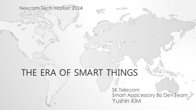 THE ERA OF SMART THINGS SK Telecom Smart Appcessory Biz Dev Team Yushin KIM Nexcom Tech Market 2014