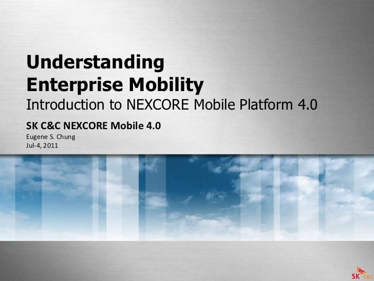 Understanding  Enterprise Mobility  Introduction to NEXCORE Mobile Platform 4.0 SK C&C NEXCORE Mobile 4.0 Eugene S. Chung ...