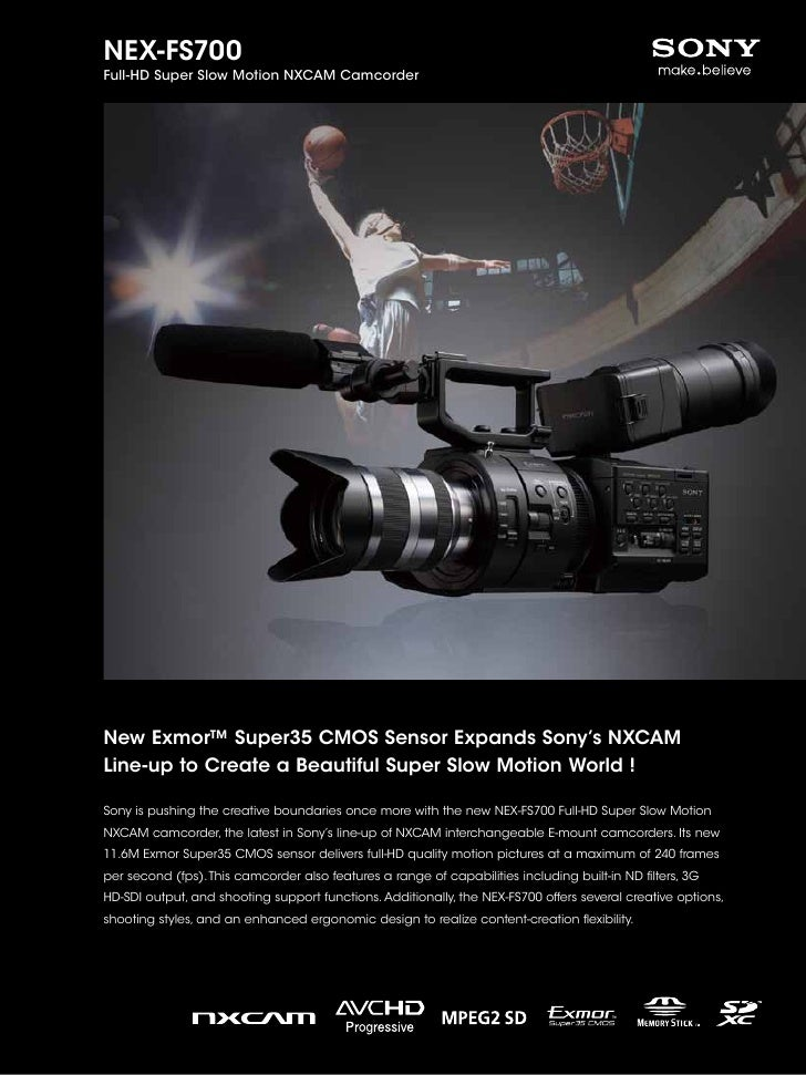 NEX-FS700Full-HD Super Slow Motion NXCAM CamcorderNew Exmor™ Super35 CMOS Sensor Expands Sony's NXCAMLine-up to Create a B...