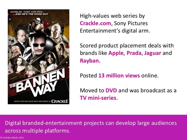 High-values web series by Crackle.com, Sony Pictures Entertainment's digital arm.<br />Scored product placement deals with...