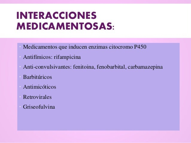 INTERACCIONES MEDICAMENTOSAS:  Medicamentos que inducen enzimas citocromo P450  Antifímicos: rifampicina  Anti-convulsi...