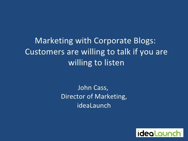 John Cass,  Director of Marketing, ideaLaunch Marketing with Corporate Blogs:  Customers are willing to talk if you are wi...