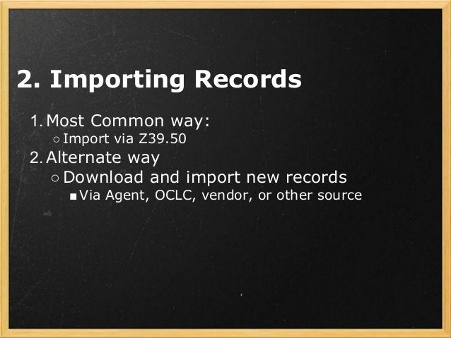 2. Importing Records 1.Most Common way: ○ Import via Z39.50 2.Alternate way ○Download and import new records ■ Via Agent, ...