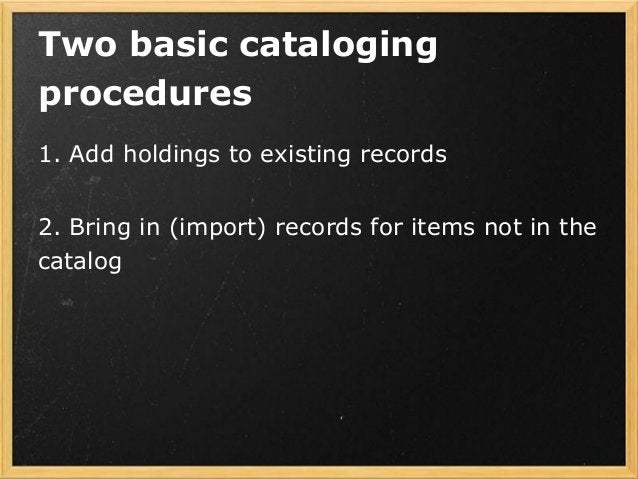 Two basic cataloging procedures 1. Add holdings to existing records 2. Bring in (import) records for items not in the cata...
