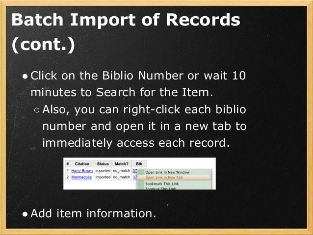 Batch Import of Records (cont.) ●Click on the Biblio Number or wait 10 minutes to Search for the Item. ○Also, you can righ...