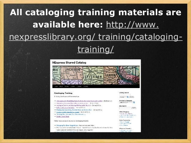 All cataloging training materials are available here: http://www. nexpresslibrary.org/ training/cataloging- training/