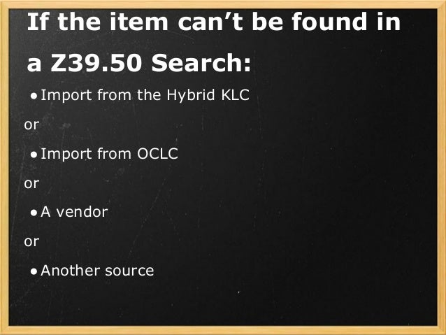 If the item can't be found in a Z39.50 Search: ●Import from the Hybrid KLC or ●Import from OCLC or ●A vendor or ●Another s...