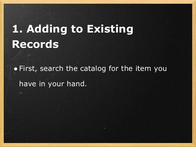 1. Adding to Existing Records ●First, search the catalog for the item you have in your hand.