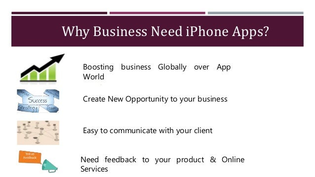Why Business Need iPhone Apps? Boosting business Globally over App World Create New Opportunity to your business Easy to c...