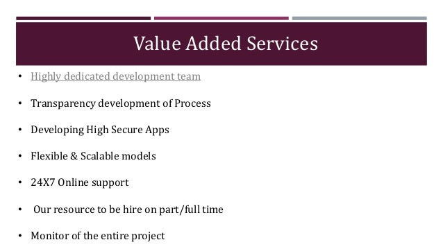 Value Added Services • Highly dedicated development team • Transparency development of Process • Developing High Secure Ap...