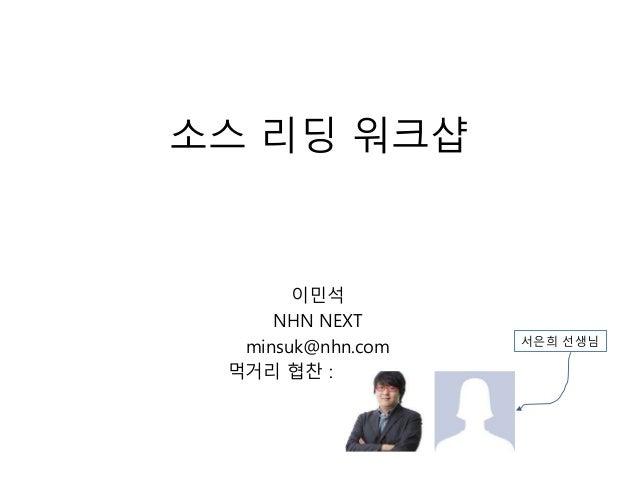 소스 리딩 워크샵 이민석 NHN NEXT minsuk@nhn.com 먹거리 협찬 : - 서은희 선생님