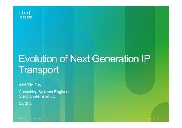 Evolution of Next Generation IP Transport Wei Yin Tay Consulting Systems Engineer, Cisco Systems APJC Dec 2012  © 2012 Cis...