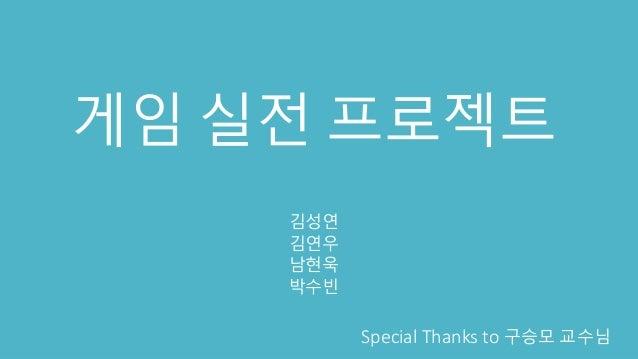 게임 실전 프로젝트 김성연 김연우 남현욱 박수빈 Special Thanks to 구승모 교수님