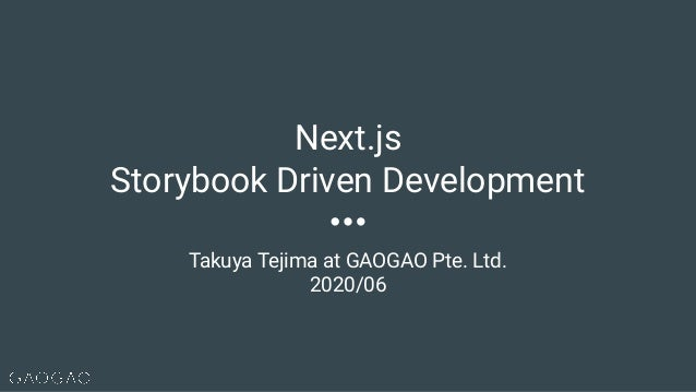 Takuya Tejima at GAOGAO Pte. Ltd. 2020/06 Next.js Storybook Driven Development