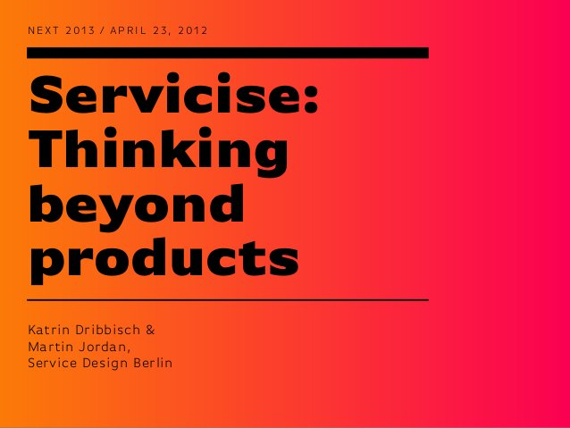 Servicise:ThinkingbeyondproductsN EXT 2 0 1 3 / A P R I L 2 3 , 2 0 1 2Katrin Dribbisch &Martin Jordan,Service Design Berlin