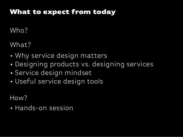 What to expect from today• Why service design matters• Designing products vs. designing services• Service design mindset• ...